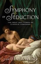 Symphony of Seduction - The Great Love Stories of Classical Composers ebook by Christopher Lawrence
