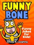 Funny Bone: Funny Jokes for Kids ebook by Johnny B. Laughing