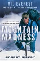 Mountain Madness - Mt. Everest and the Life & Legacy of Scott Fischer ebook by Robert Birkby