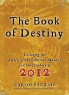 Book of Destiny - Unlocking the Secrets of the Ancient Mayans and the Prophecy of 2012 ebook by