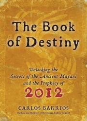Book of Destiny - Unlocking the Secrets of the Ancient Mayans and the Prophecy of 2012 ebook by Carlos Barrios
