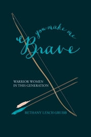 You Make Me Brave - Warrior Women in This Generation ebook by Bethany Lesch Grubb