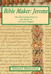 Bible Maker: Jerome - The Fascinating Story of the Author of the Latin Vulgate ebook by Edward J. Hahnenberg