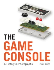 The Game Console - A Photographic History from Atari to Xbox ebook by Evan Amos