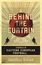 Behind the Curtain - Football in Eastern Europe ebook by Jonathan Wilson