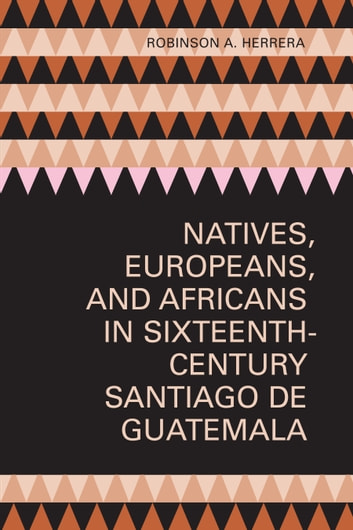Natives, Europeans, and Africans in Sixteenth-Century Santiago de Guatemala ebook by Robinson A. Herrera