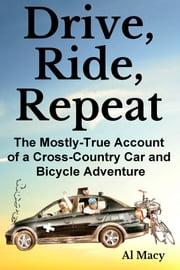 Drive, Ride, Repeat: The Mostly-True Account of a Cross-Country Car and Bicycle Adventure ebook by Al Macy