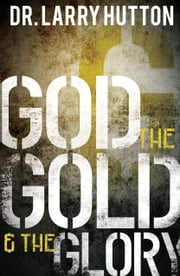 God, the Gold, and the Glory - Glorifying God Through Personal Increase ebook by Hutton,Dr. Larry