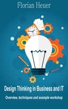 Design Thinking in Business and IT - Overview, Techniques and Example Workshop ebook by Florian Heuer