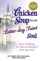 Chicken Soup for the Latter-day Saint Soul - Stories Celebrating the Faith and Family of Latter-day Saints ebook by Jack Canfield, Mark Victor Hansen