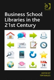Business School Libraries in the 21st Century ebook by Mr Tim Wales