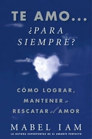 Te amo... ¿para siempre? (I Love You. Now What?) - Cómo lograr, mantener o rescatar el amor ebook by Mabel Iam