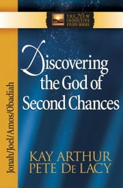 Discovering the God of Second Chances - Jonah, Joel, Amos, Obadiah ebook by Kay Arthur,Pete De Lacy