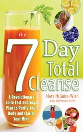 The Seven-Day Total Cleanse: A Revolutionary New Juice Fast and Yoga Plan to Purify Your Body and Clarify the Mind ebook by Mary McGuire-Wien,Jill Stern