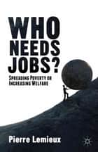 Who Needs Jobs? - Spreading Poverty or Increasing Welfare ebook by P. Lemieux