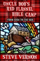 Uncle Bob's Red Flannel Bible Camp - From Eden to the Ark ebook by Steve Vernon