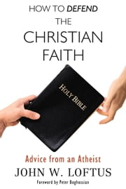 How to Defend the Christian Faith - Advice from an Atheist ebook by John W. Loftus,Peter Boghossian