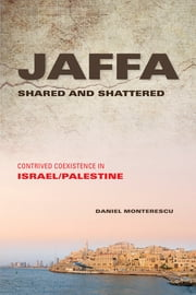 Jaffa Shared and Shattered - Contrived Coexistence in Israel/Palestine ebook by Daniel Monterescu