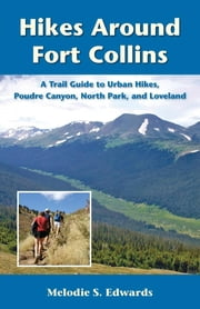 Hikes Around Fort Collins - A Trail Guide to Urban Hikes, Poudre Canyon, North Park, and Loveland ebook by Melodie S. Edwards