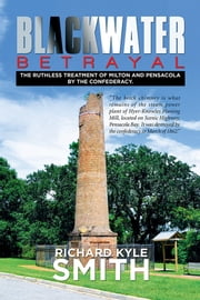 Blackwater Betrayal - The Ruthless Treatment of Milton and Pensacola by the Confederacy. ebook by Richard Kyle Smith