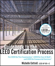 Guidebook to the LEED Certification Process - For LEED for New Construction, LEED for Core and Shell, and LEED for Commercial Interiors ebook by Michelle Cottrell