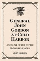 General John Gordon at Cold Harbor: Account of the Battle from His Memoirs ebook by John Gordon