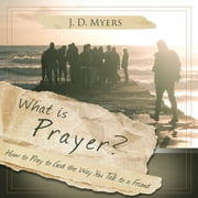 What is Prayer? - How to Pray to God the Way you Talk to a Friend audiobook by J. D. Myers