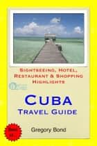 Cuba Travel Guide - Sightseeing, Hotel, Restaurant & Shopping Highlights (Illustrated) ebook by Gregory Bond