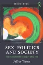 Sex, Politics and Society - The Regulation of Sexuality Since 1800 ebook by Jeffrey Weeks
