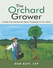 The Orchard Grower: Create and Harvest As Many Prospects As You Want ebook by Ron Butt, CFP