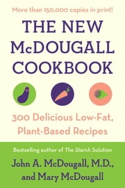 The New McDougall Cookbook - 300 Delicious Low-Fat, Plant-Based Recipes ebook by John A. McDougall,Mary McDougall