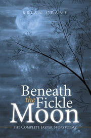 BENEATH THE FICKLE MOON - The Complete Jasper Storypoems ebook by brian crane