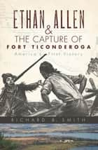 Ethan Allen & the Capture of Fort Ticonderoga - America's First Victory ebook by Richard B. Smith