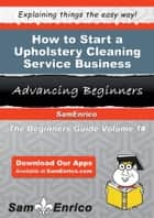 How to Start a Upholstery Cleaning Service Business ebook by Stan Boucher