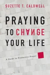 Praying to Change Your Life ebook by Suzette T Caldwell