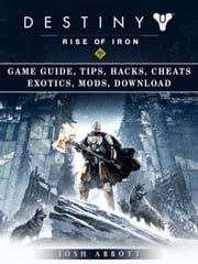 Destiny Rise of Iron Game Guide, Tips, Hacks, Cheats Exotics, Mods, Download - Get Tons of Currency & Beat Opponents! ebook by Josh Abbott