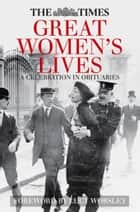 Times Great Women's Lives - A Celebration in Obituaries ebook by Sue Corbett, Lucy Worsley
