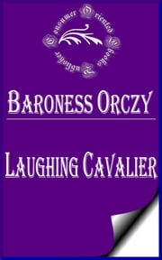Laughing Cavalier: The Story of the Ancestor of the Scarlet Pimpernel ebook by Baroness Orczy