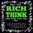 How The Rich Think - and how you can too audiobook by Quentin Carlisle