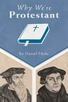 Why We're Protestant ebook by Daniel R. Hyde