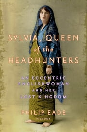 Sylvia, Queen of the Headhunters - An Eccentric Englishwoman and Her Lost Kingdom ebook by Philip Eade