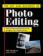 The Art and Business of Photo Editing: Selecting and Evaluating Images for Publication ebook by Shepherd, Bob