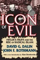 Icon of Evil - Hitler's Mufti and the Rise of Radical Islam ebook by David Dalin