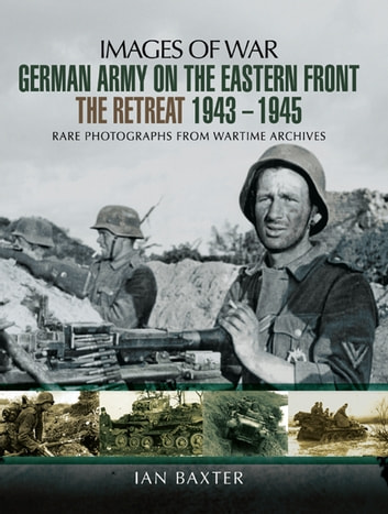 German Army on the Eastern Front - The Retreat 1943-1945 - Rare Photographs From Wartime Archives ebook by Ian Baxter