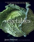 Vegetables, Revised - The Most Authoritative Guide to Buying, Preparing, and Cooking, with More than 300 Recipes [A Cookbook] eBook by James Peterson
