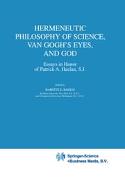 Hermeneutic Philosophy of Science, Van Gogh's Eyes, and God - Essays in Honor of Patrick A. Heelan, S.J. ebook by Babette Babich
