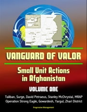 Vanguard of Valor: Small Unit Actions in Afghanistan (Volume One) - Taliban, Surge, David Petraeus, Stanley McChrystal, MRAP, Operation Strong Eagle, Gowardesh, Yargul, Zhari District ebook by Progressive Management