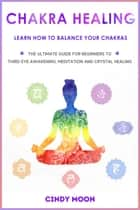 Chakra Healing: Learn How To Balance Your Chakras - The Ultimate Guide for Beginner to Third Eye Awakening, Meditation And Chrystal Healing ebook by Cindy Moon