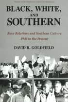 Black, White, and Southern - Race Relations and Southern Culture, 1940 to the Present ebook by David Goldfield