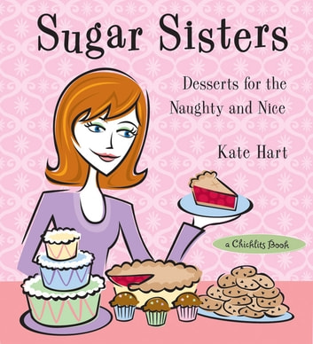 Sugar Sisters: Desserts for the Naughty and Nice ebook by Hart, Kate